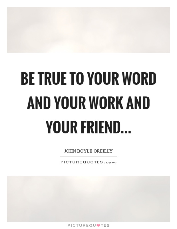 Be true to your word and your work and your friend Picture Quote #1
