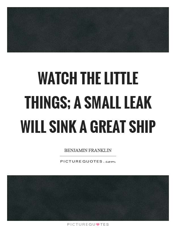 Watch the little things; a small leak will sink a great ship Picture Quote #1