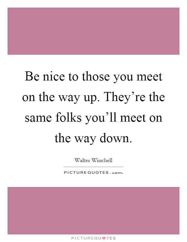 Be nice to those you meet on the way up. They're the same folks you'll meet on the way down Picture Quote #1