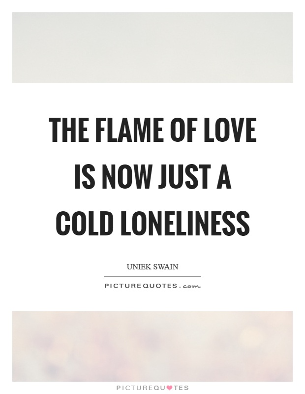 The flame of love is now just a cold loneliness Picture Quote #1