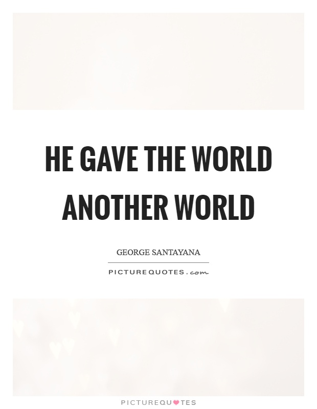 He gave the world another world Picture Quote #1