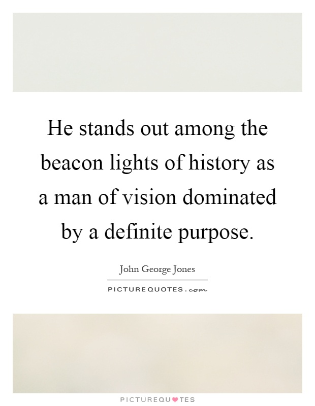 He stands out among the beacon lights of history as a man of vision dominated by a definite purpose Picture Quote #1