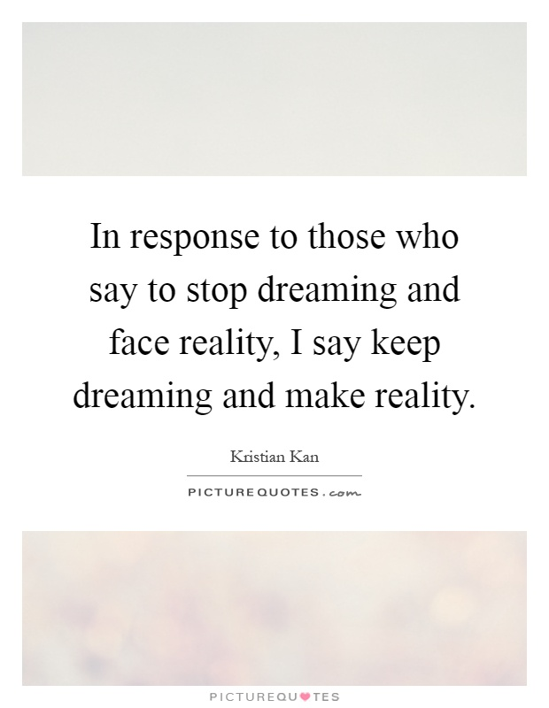 In response to those who say to stop dreaming and face reality, I say keep dreaming and make reality Picture Quote #1