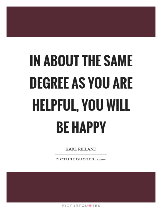 In about the same degree as you are helpful, you will be happy Picture Quote #1