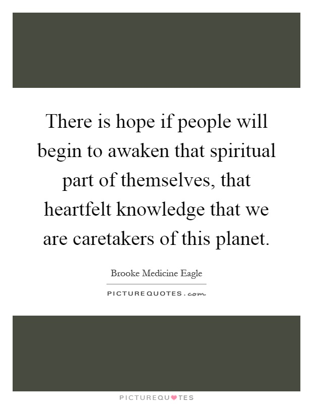 There is hope if people will begin to awaken that spiritual part of themselves, that heartfelt knowledge that we are caretakers of this planet Picture Quote #1