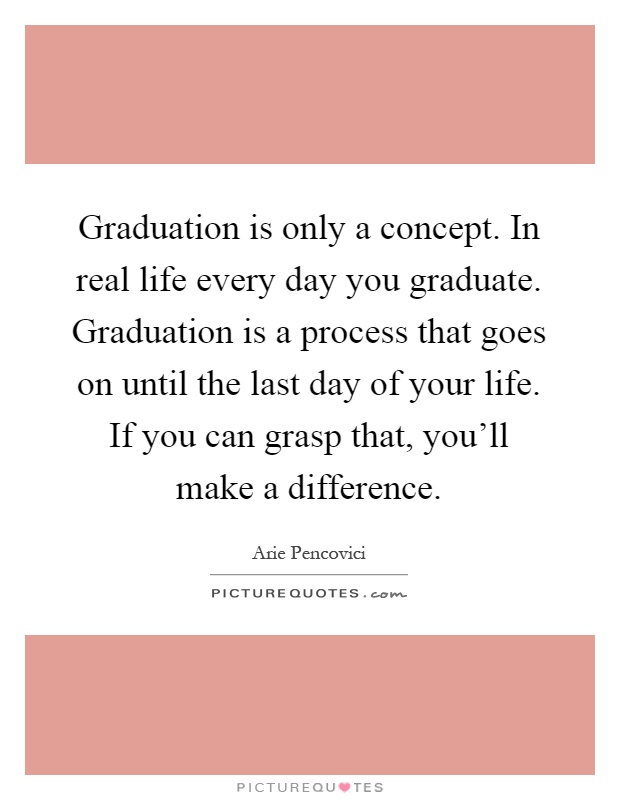 Graduation is only a concept. In real life every day you graduate. Graduation is a process that goes on until the last day of your life. If you can grasp that, you'll make a difference Picture Quote #1