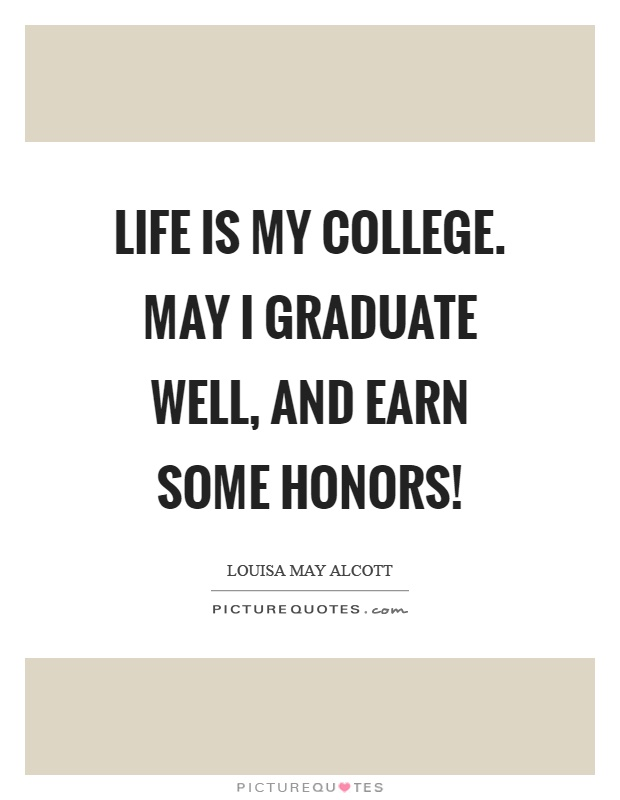 Life is my college. May I graduate well, and earn some honors! Picture Quote #1