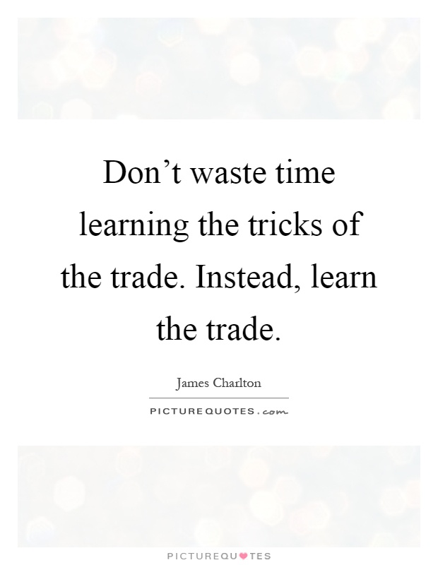 Don't waste time learning the tricks of the trade. Instead, learn the trade Picture Quote #1
