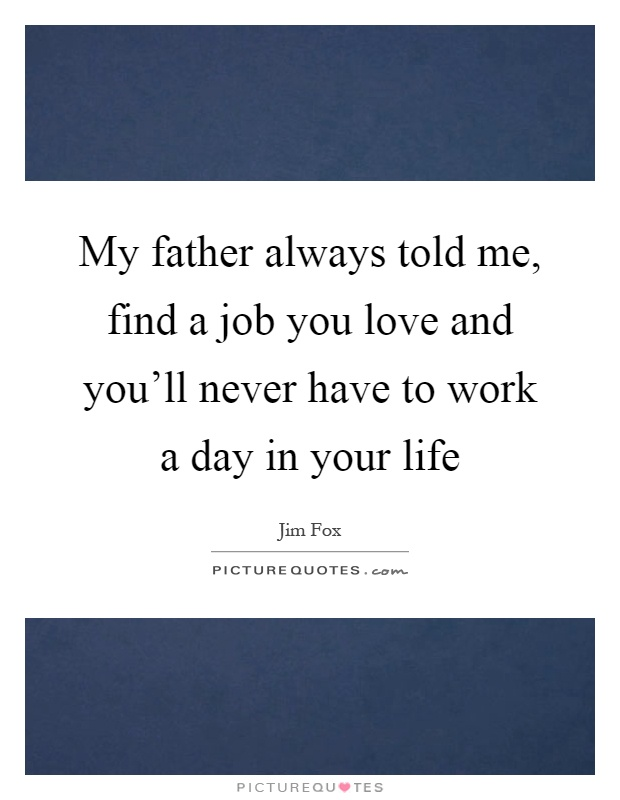 Find A Job You Love Quote Awesome My Father Always Told Me Find A Job You Love And You'll Never