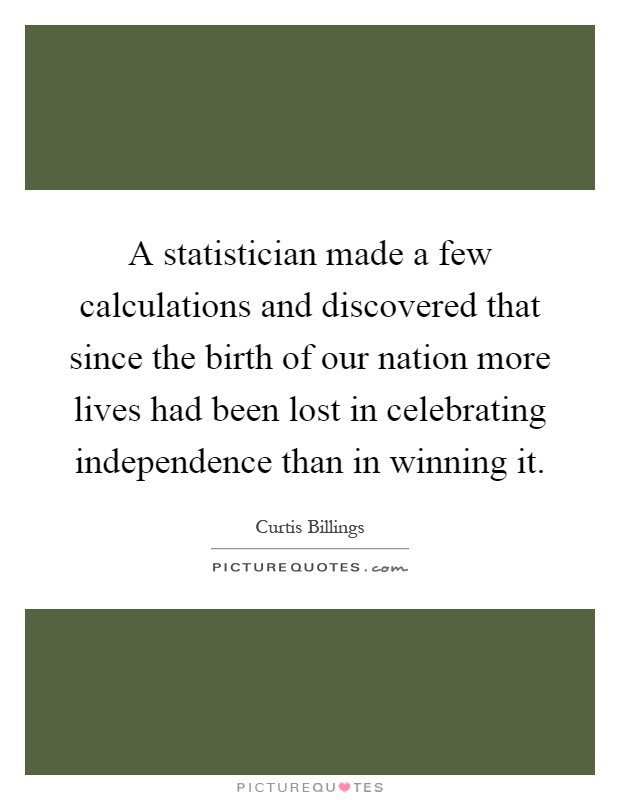 A statistician made a few calculations and discovered that since the birth of our nation more lives had been lost in celebrating independence than in winning it Picture Quote #1