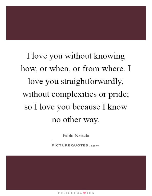 I love you without knowing how, or when, or from where. I love you straightforwardly, without complexities or pride; so I love you because I know no other way Picture Quote #1