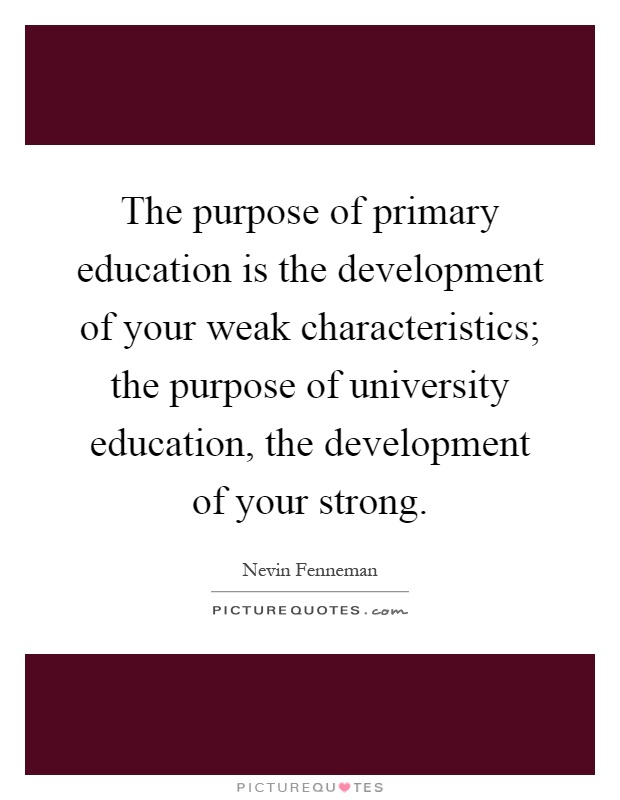 The purpose of primary education is the development of your weak characteristics; the purpose of university education, the development of your strong Picture Quote #1