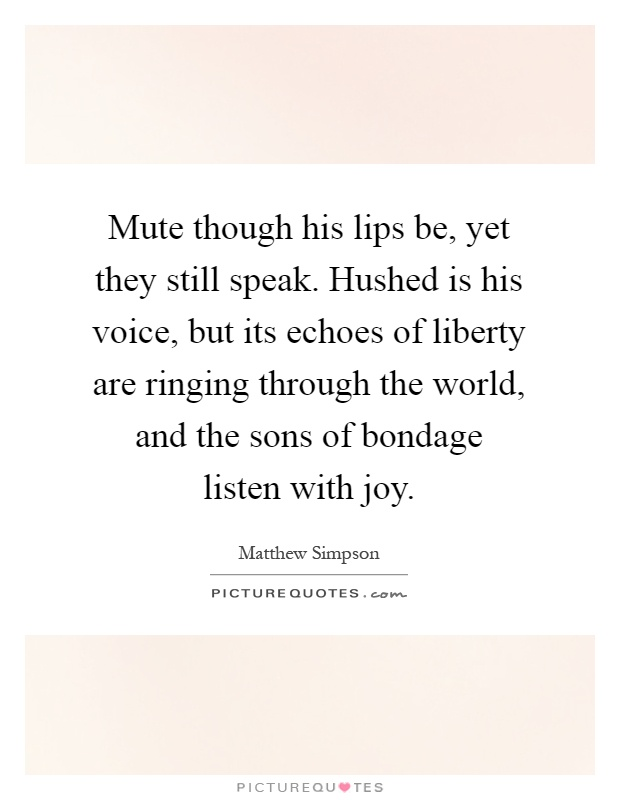 Mute though his lips be, yet they still speak. Hushed is his voice, but its echoes of liberty are ringing through the world, and the sons of bondage listen with joy Picture Quote #1