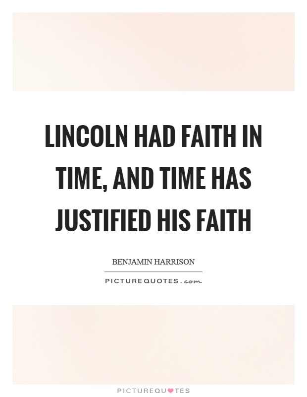 Lincoln had faith in time, and time has justified his faith Picture Quote #1
