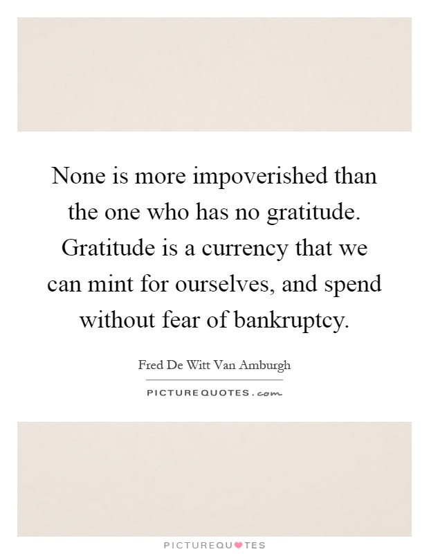 None is more impoverished than the one who has no gratitude. Gratitude is a currency that we can mint for ourselves, and spend without fear of bankruptcy Picture Quote #1