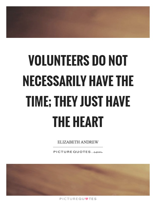 Volunteers do not necessarily have the time; they just have the heart Picture Quote #1