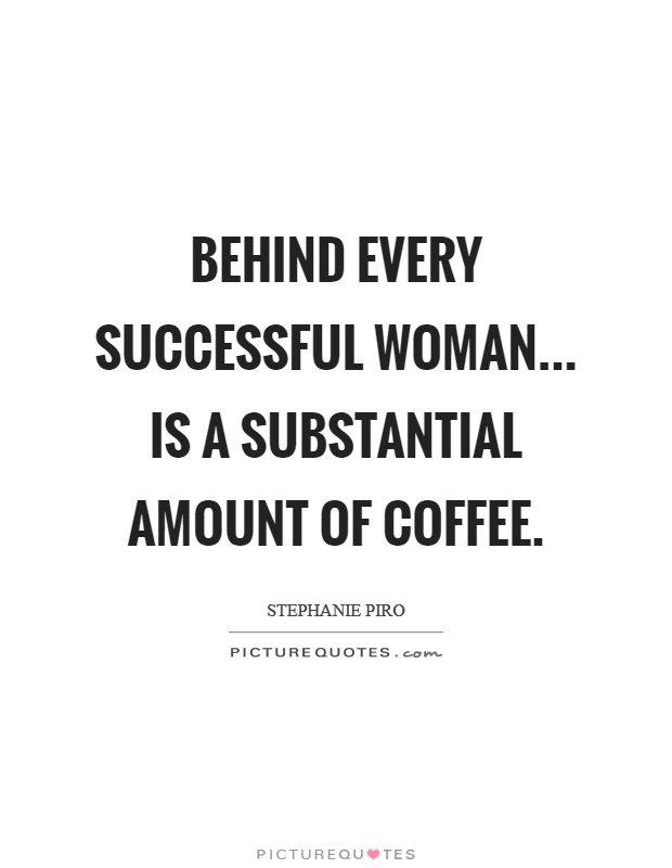 Behind every successful woman... Is a substantial amount of coffee Picture Quote #1