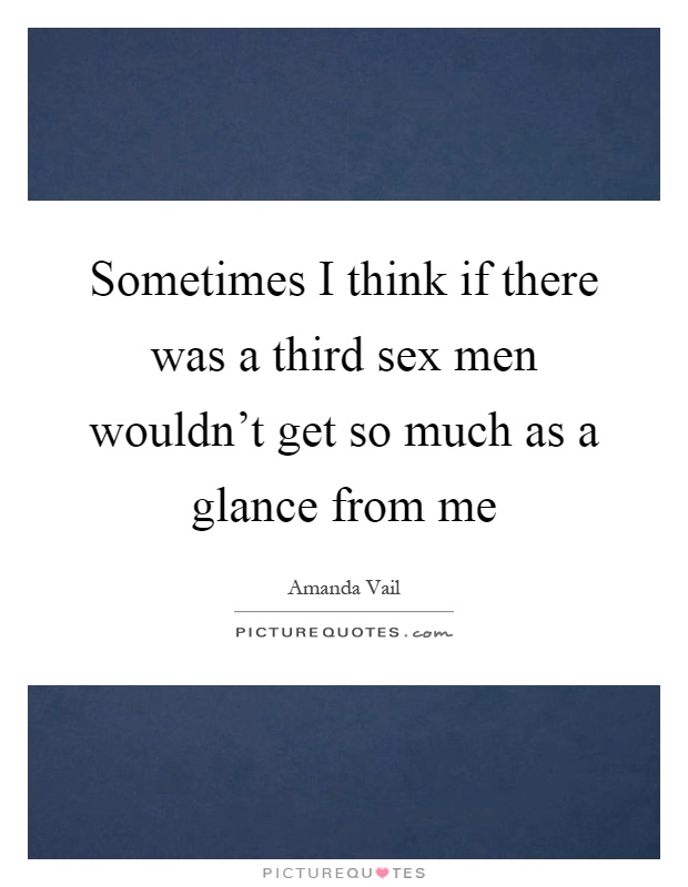 Sometimes I think if there was a third sex men wouldn't get so much as a glance from me Picture Quote #1