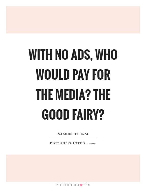With no ads, who would pay for the media? the good fairy? Picture Quote #1
