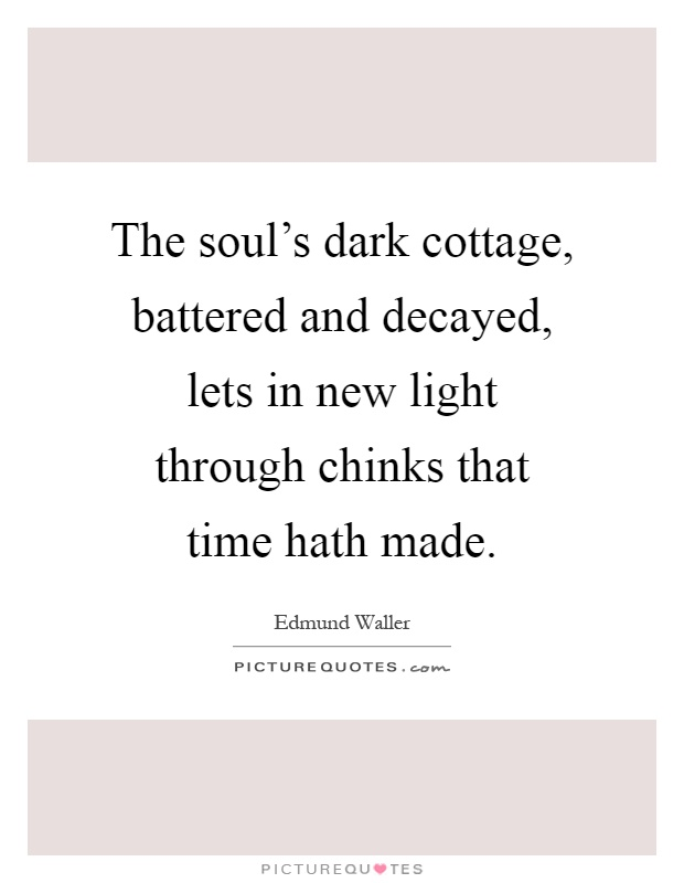 The soul's dark cottage, battered and decayed, lets in new light through chinks that time hath made Picture Quote #1
