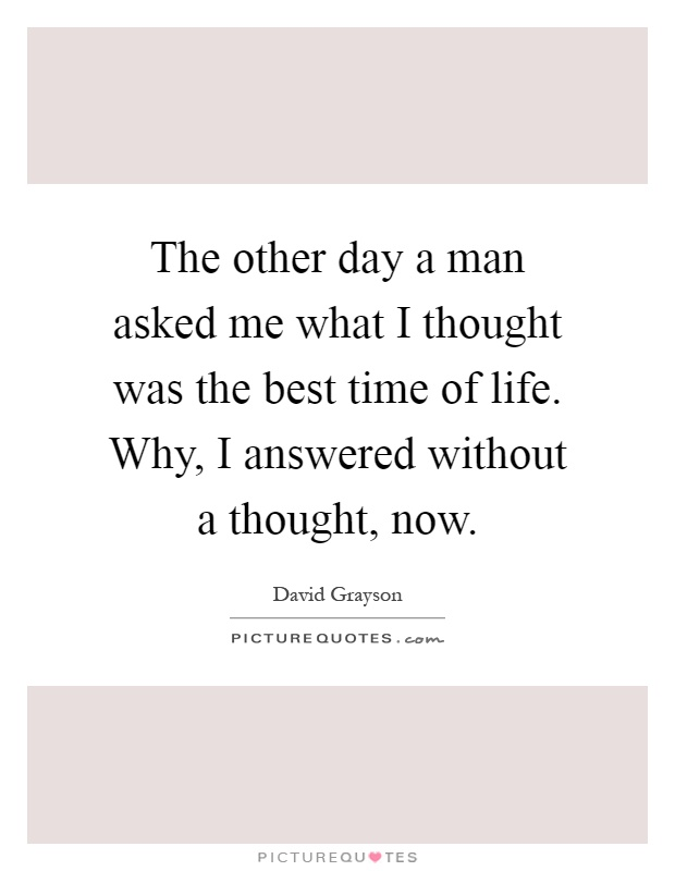 The other day a man asked me what I thought was the best time of life. Why, I answered without a thought, now Picture Quote #1