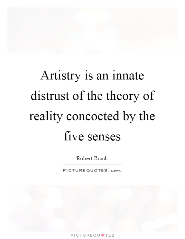 Artistry is an innate distrust of the theory of reality concocted by the five senses Picture Quote #1