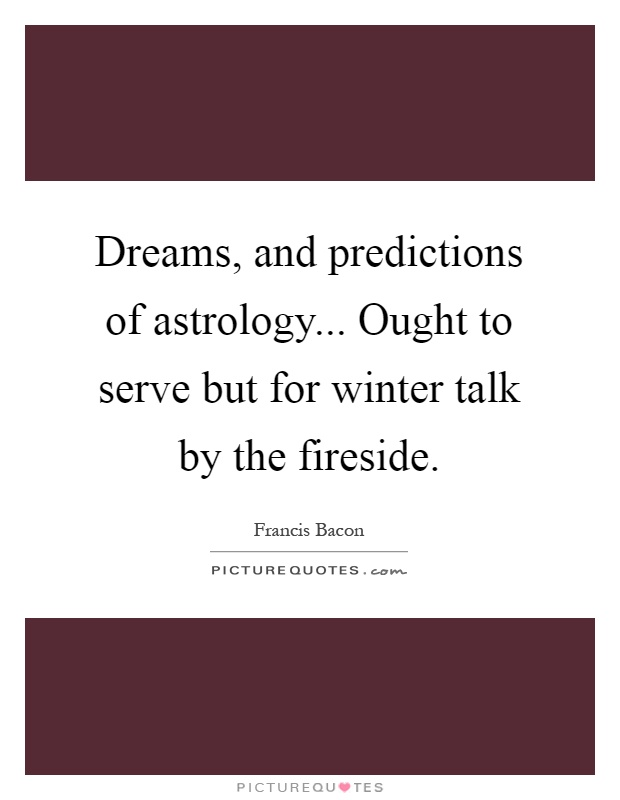 Dreams, and predictions of astrology... Ought to serve but for winter talk by the fireside Picture Quote #1