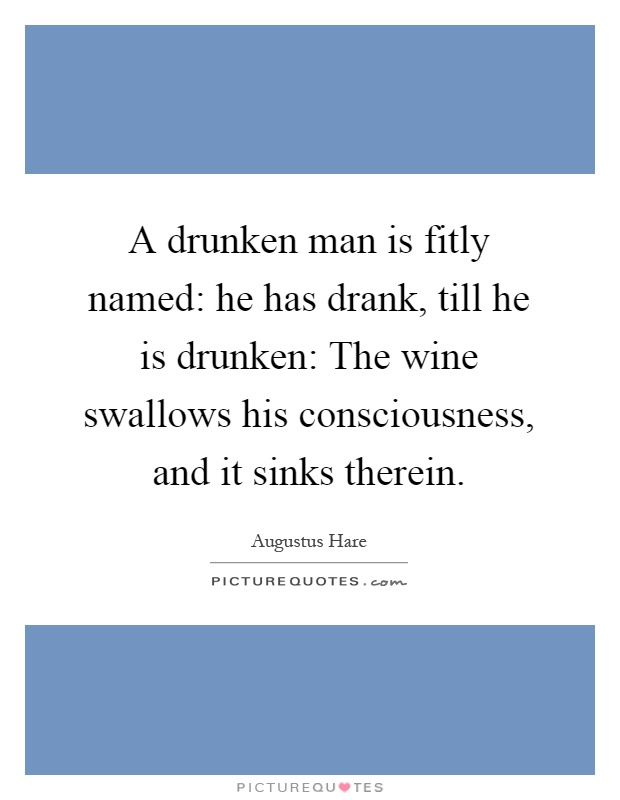 A drunken man is fitly named: he has drank, till he is drunken: The wine swallows his consciousness, and it sinks therein Picture Quote #1