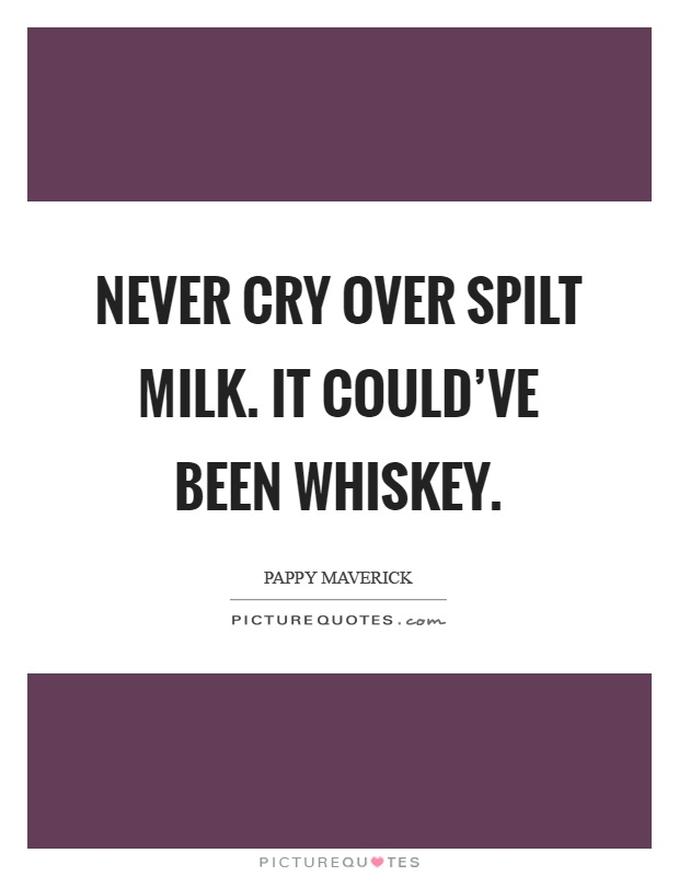 Never cry over spilt milk. It could've been whiskey Picture Quote #1