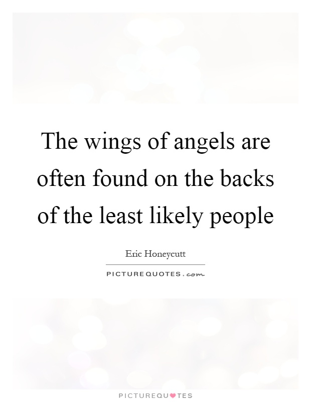 The wings of angels are often found on the backs of the least likely people Picture Quote #1