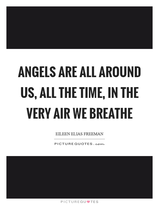 Angels are all around us, all the time, in the very air we breathe Picture Quote #1