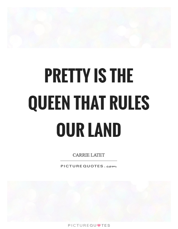Pretty is the queen that rules our land Picture Quote #1