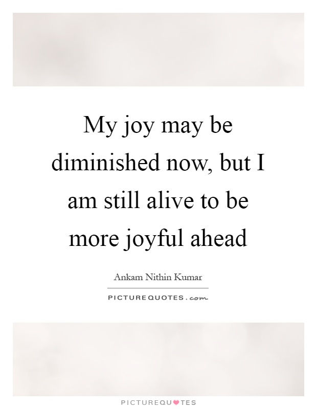 My joy may be diminished now, but I am still alive to be more joyful ahead Picture Quote #1