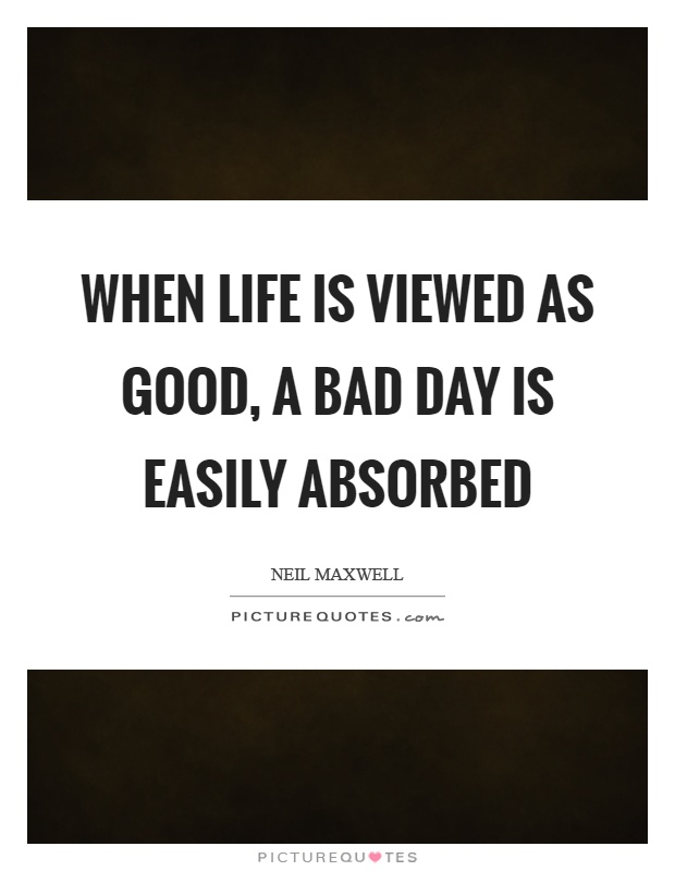 When life is viewed as good, a bad day is easily absorbed Picture Quote #1