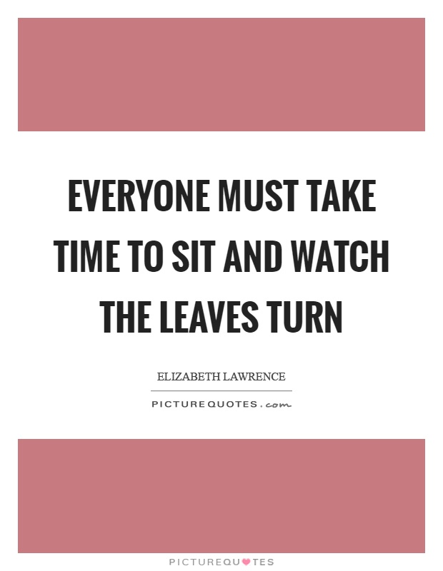 Everyone must take time to sit and watch the leaves turn Picture Quote #1