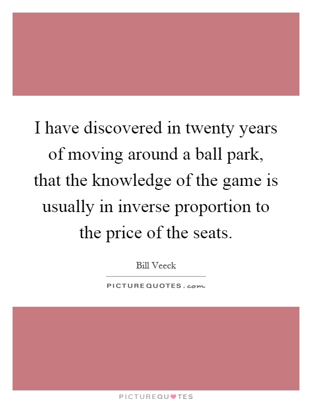 I have discovered in twenty years of moving around a ball park, that the knowledge of the game is usually in inverse proportion to the price of the seats Picture Quote #1