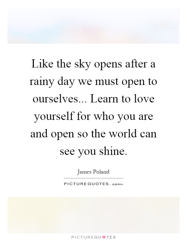 Like the sky opens after a rainy day we must open to ourselves... Learn to love yourself for who you are and open so the world can see you shine Picture Quote #1