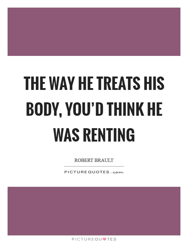 The way he treats his body, you'd think he was renting Picture Quote #1