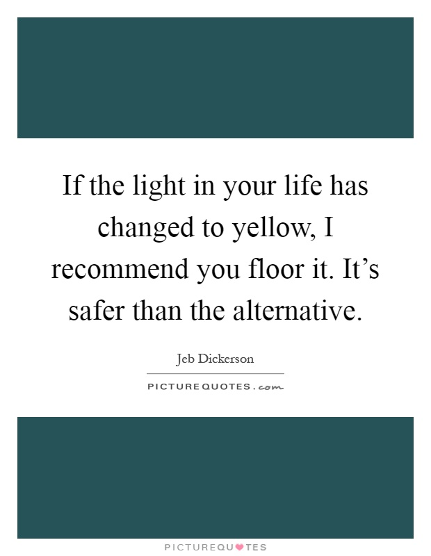 If the light in your life has changed to yellow, I recommend you floor it. It's safer than the alternative Picture Quote #1