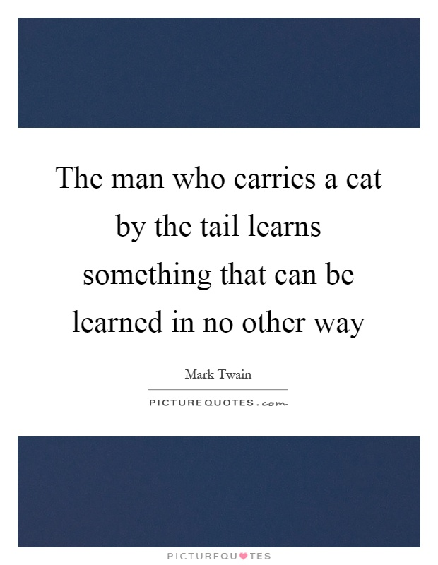The man who carries a cat by the tail learns something that can be learned in no other way Picture Quote #1