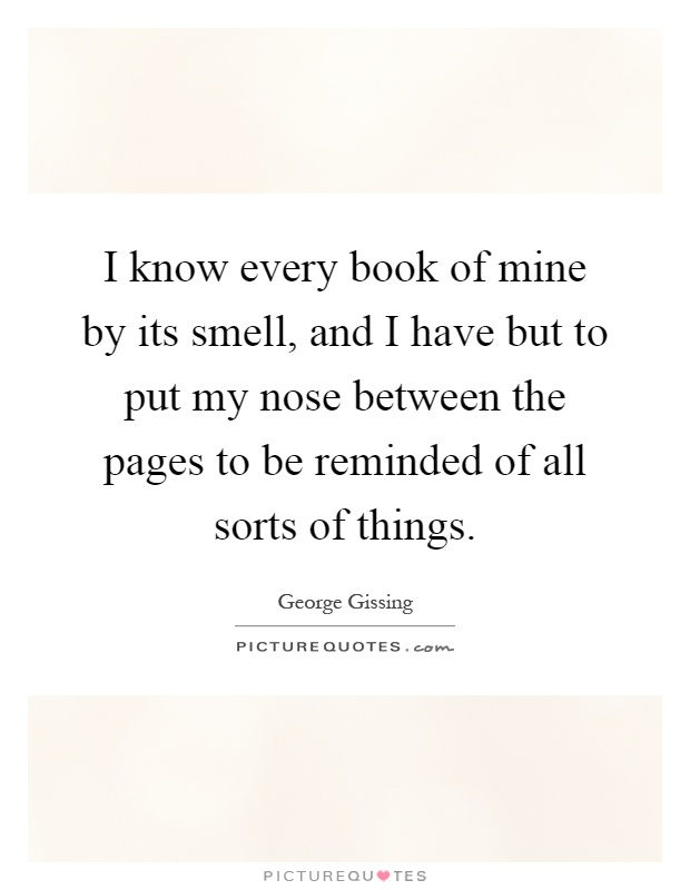 I know every book of mine by its smell, and I have but to put my nose between the pages to be reminded of all sorts of things Picture Quote #1