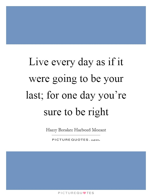 Live every day as if it were going to be your last; for one day you're sure to be right Picture Quote #1
