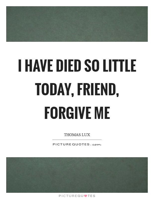 I have died so little today, friend, forgive me Picture Quote #1