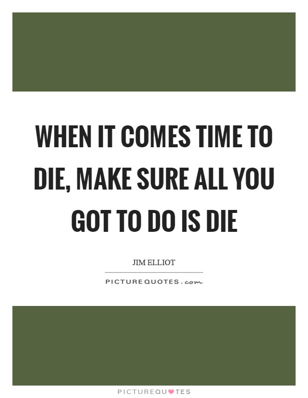 When it comes time to die, make sure all you got to do is die Picture Quote #1