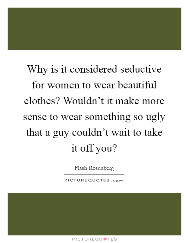 Why is it considered seductive for women to wear beautiful clothes? Wouldn't it make more sense to wear something so ugly that a guy couldn't wait to take it off you? Picture Quote #1