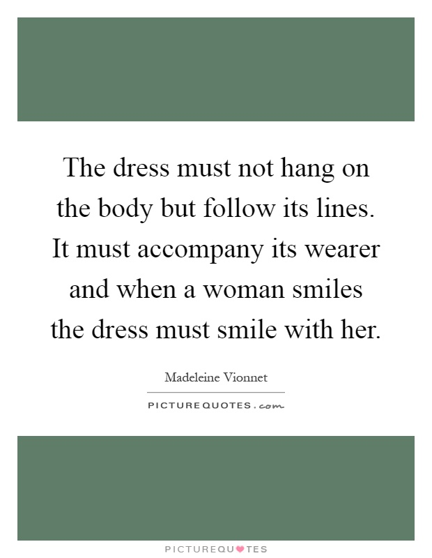 The dress must not hang on the body but follow its lines. It must accompany its wearer and when a woman smiles the dress must smile with her Picture Quote #1