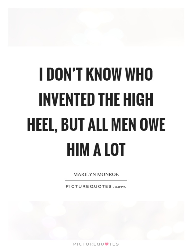 I don't know who invented the high heel, but all men owe him a lot Picture Quote #1