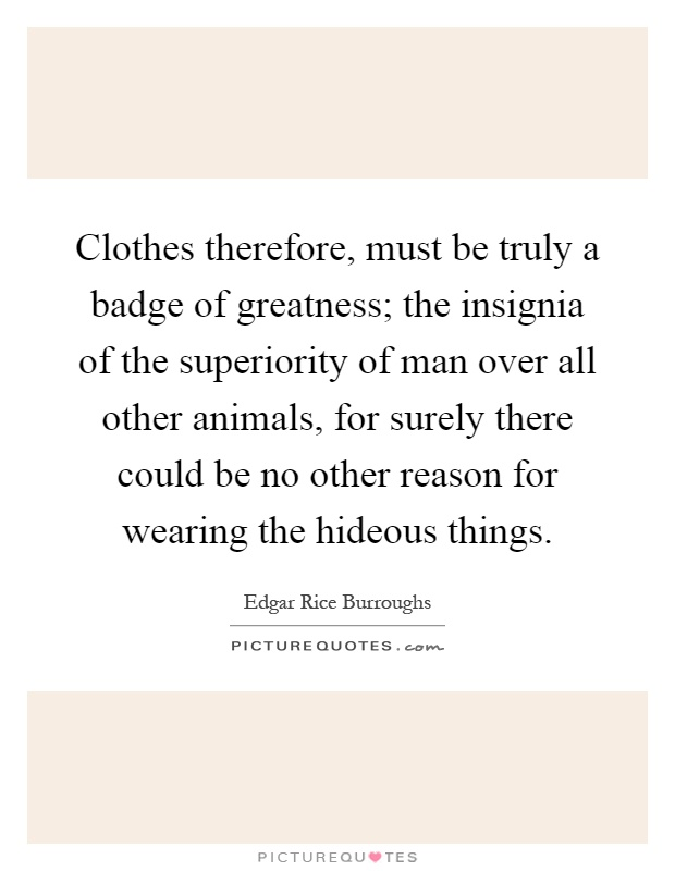 Clothes therefore, must be truly a badge of greatness; the insignia of the superiority of man over all other animals, for surely there could be no other reason for wearing the hideous things Picture Quote #1