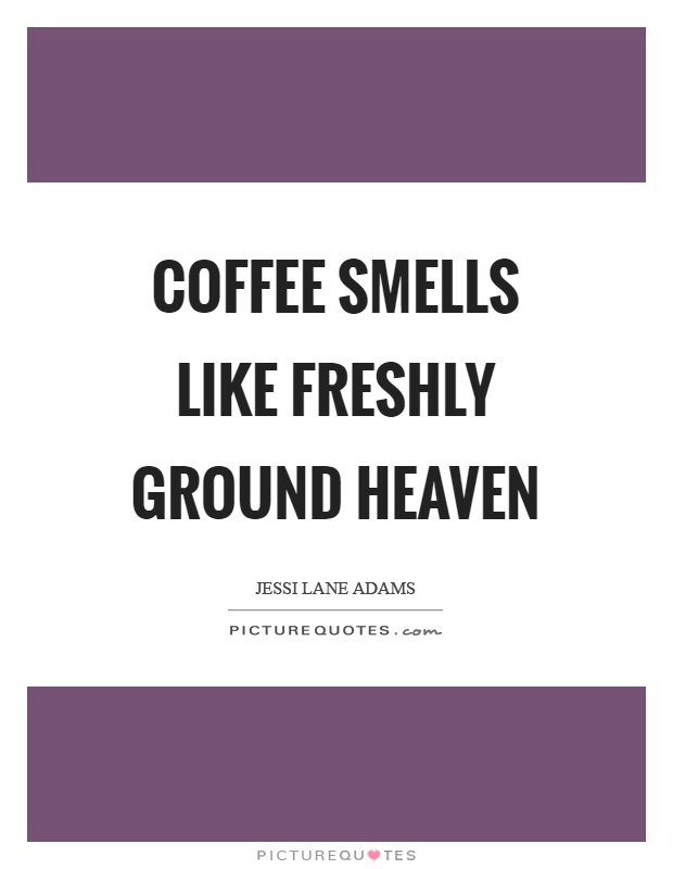 Coffee smells like freshly ground heaven Picture Quote #1