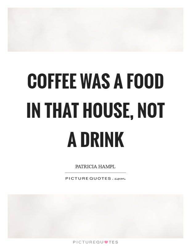 Coffee was a food in that house, not a drink Picture Quote #1